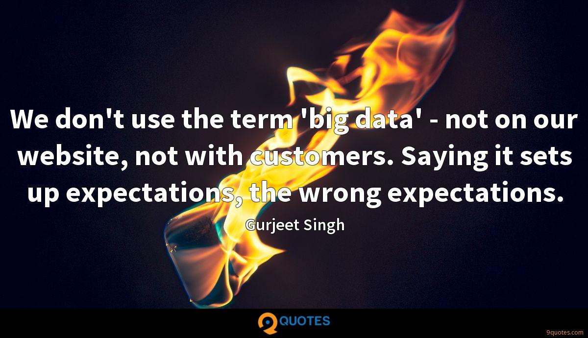 We don't use the term 'big data' - not on our website, not with customers. Saying it sets up expectations, the wrong expectations.