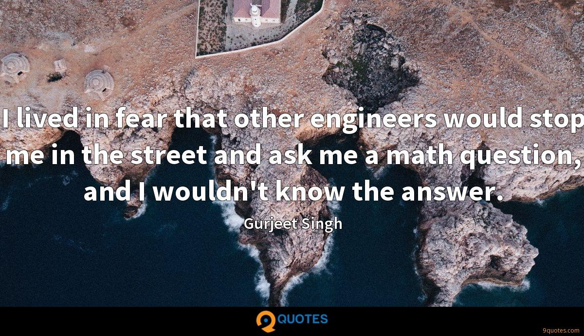 I lived in fear that other engineers would stop me in the street and ask me a math question, and I wouldn't know the answer.