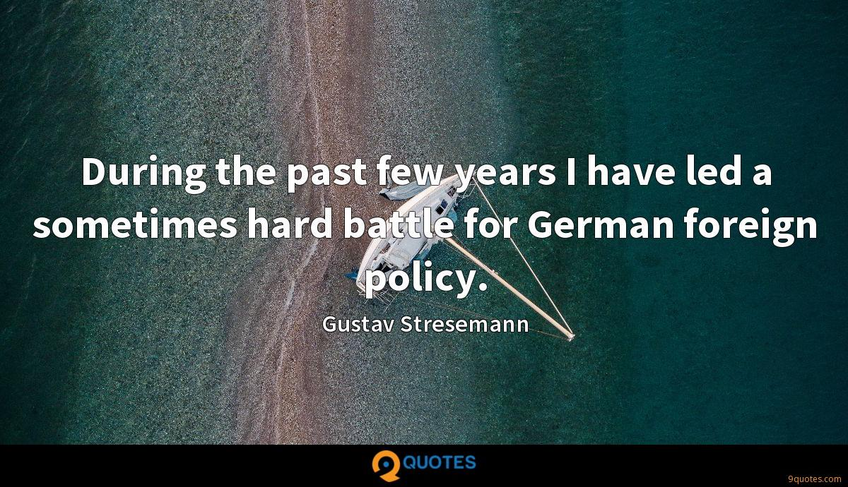 During the past few years I have led a sometimes hard battle for German foreign policy.