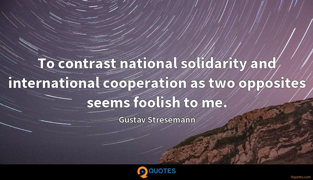 To contrast national solidarity and international cooperation as two opposites seems foolish to me.