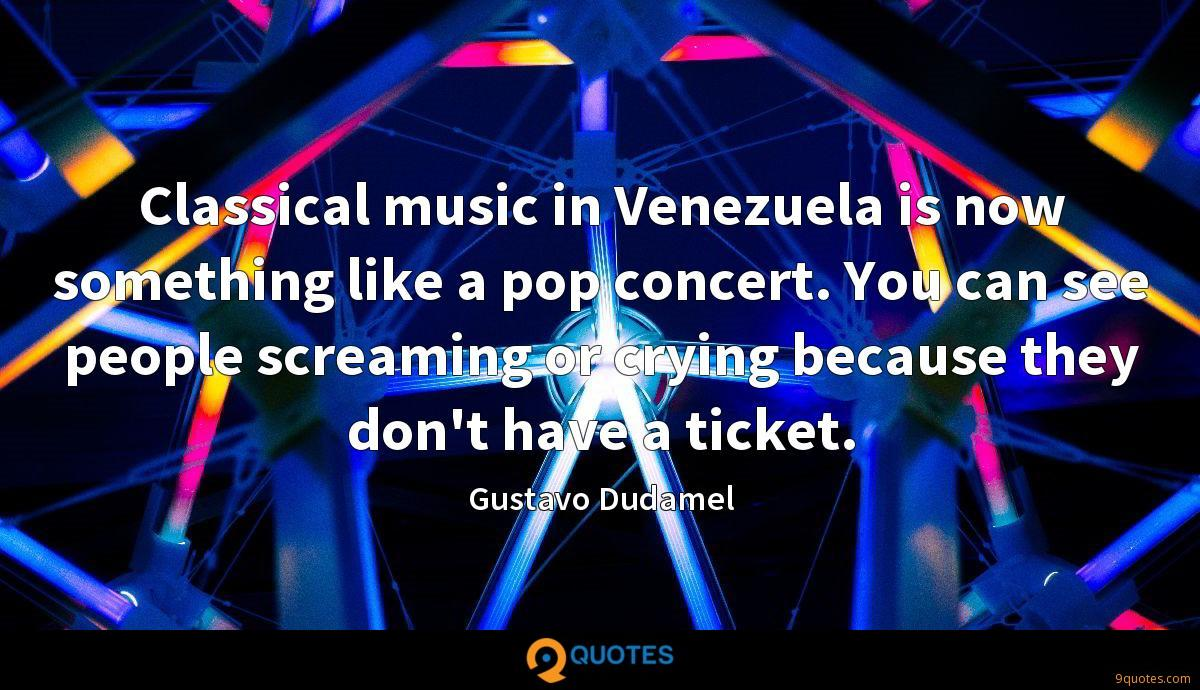 Classical music in Venezuela is now something like a pop concert. You can see people screaming or crying because they don't have a ticket.
