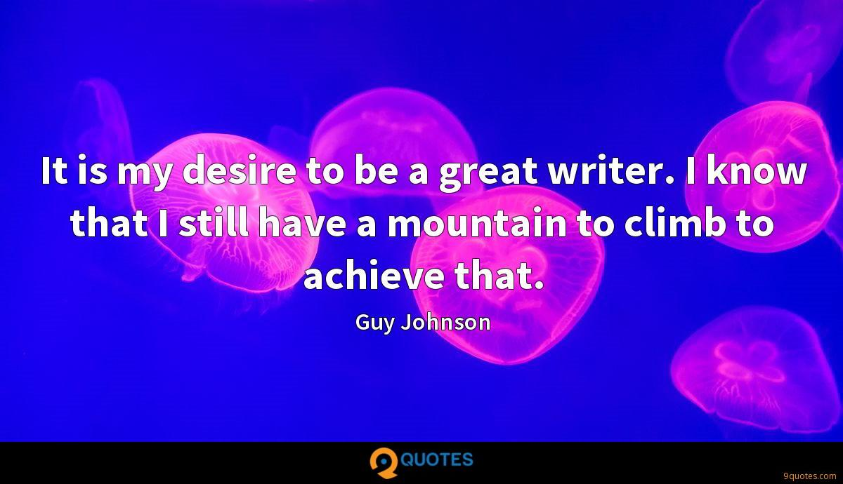 It is my desire to be a great writer. I know that I still have a mountain to climb to achieve that.