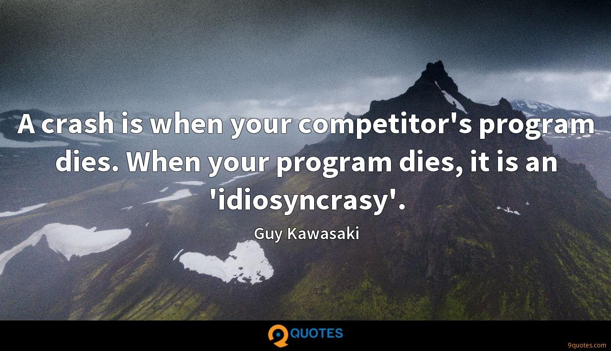 A crash is when your competitor's program dies. When your program dies, it is an 'idiosyncrasy'.