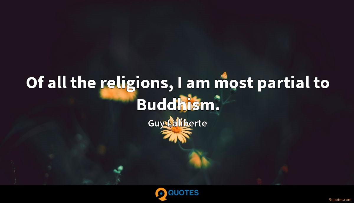 Of all the religions, I am most partial to Buddhism.