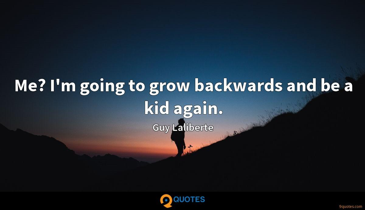 Me? I'm going to grow backwards and be a kid again.