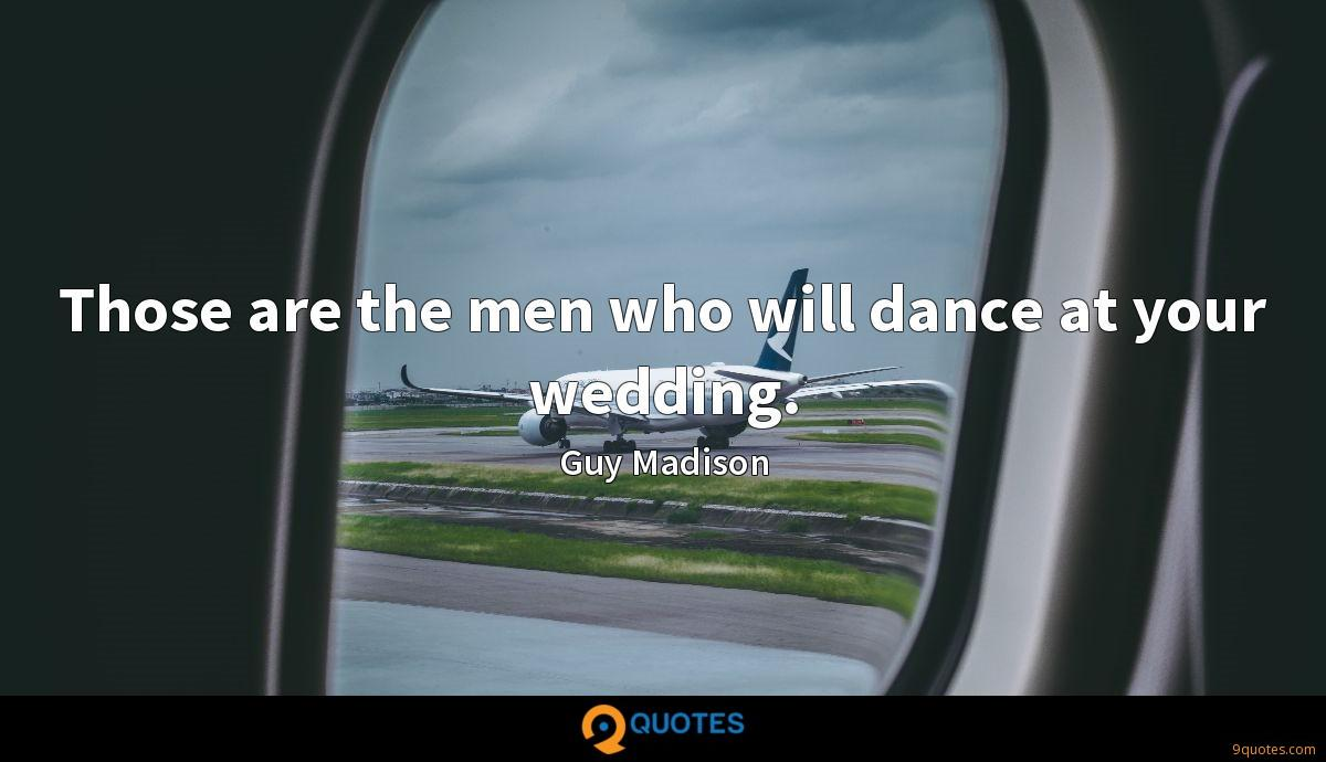 Those are the men who will dance at your wedding.