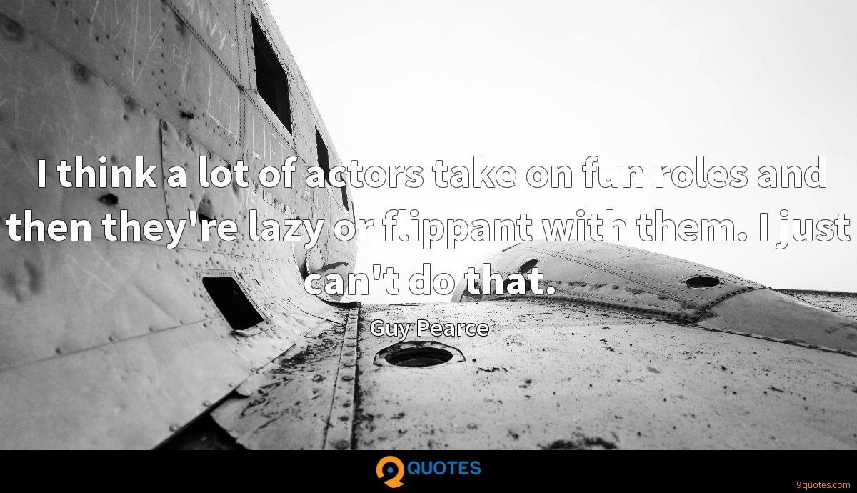 I think a lot of actors take on fun roles and then they're lazy or flippant with them. I just can't do that.