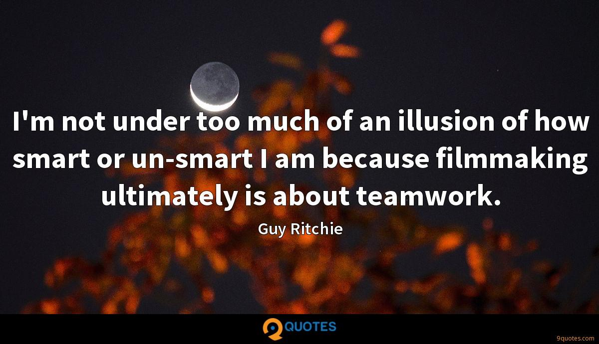 I'm not under too much of an illusion of how smart or un-smart I am because filmmaking ultimately is about teamwork.