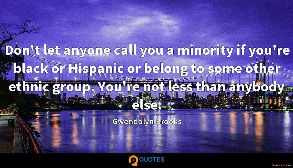 Don't let anyone call you a minority if you're black or Hispanic or belong to some other ethnic group. You're not less than anybody else.