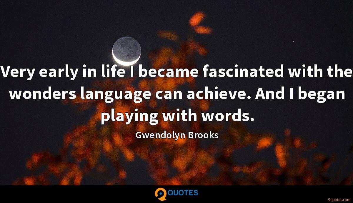 Very early in life I became fascinated with the wonders language can achieve. And I began playing with words.