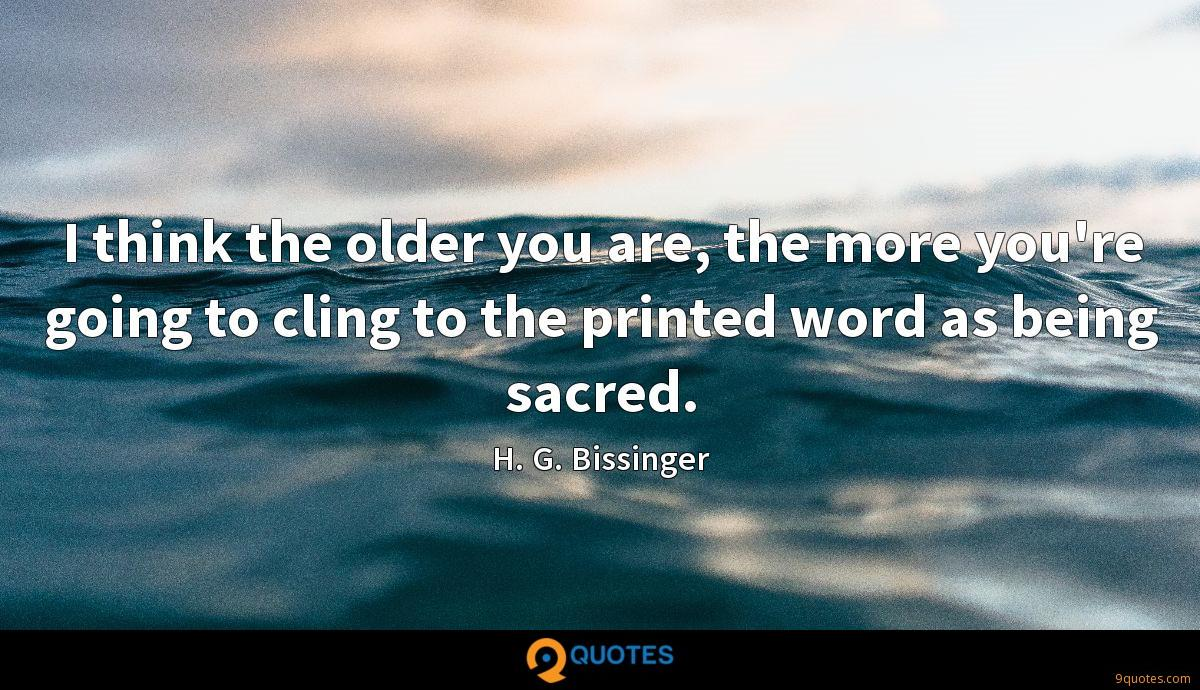 I think the older you are, the more you're going to cling to the printed word as being sacred.