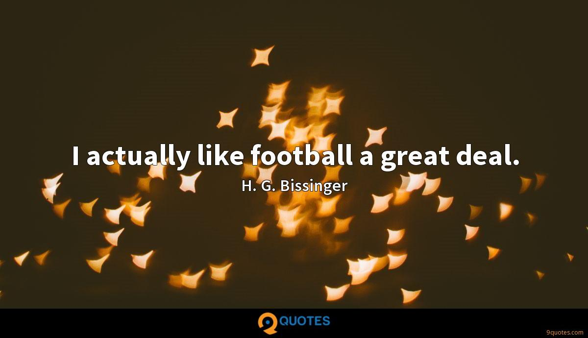 I actually like football a great deal.