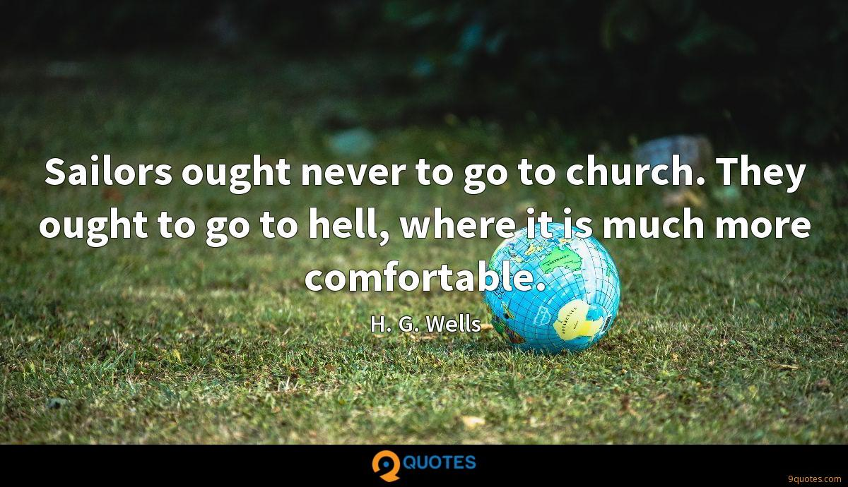 Sailors ought never to go to church. They ought to go to hell, where it is much more comfortable.