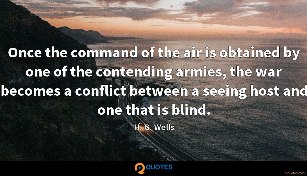 Once the command of the air is obtained by one of the contending armies, the war becomes a conflict between a seeing host and one that is blind.