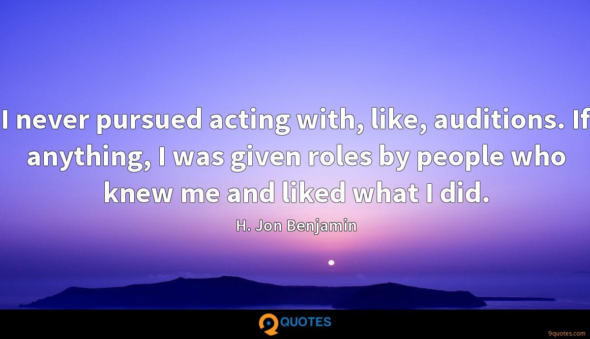 I never pursued acting with, like, auditions. If anything, I was given roles by people who knew me and liked what I did.