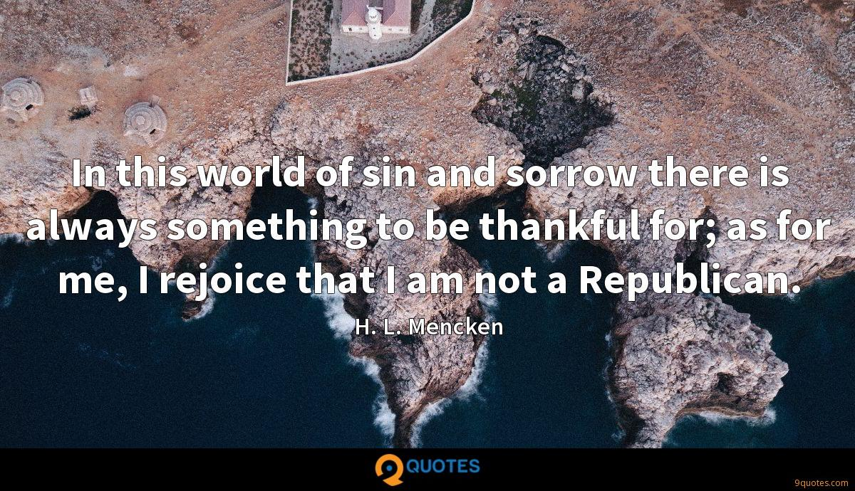 In this world of sin and sorrow there is always something to be thankful for; as for me, I rejoice that I am not a Republican.