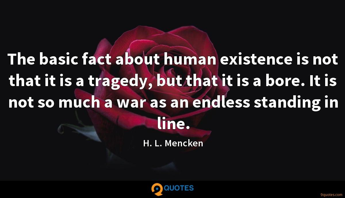 The basic fact about human existence is not that it is a tragedy, but that it is a bore. It is not so much a war as an endless standing in line.