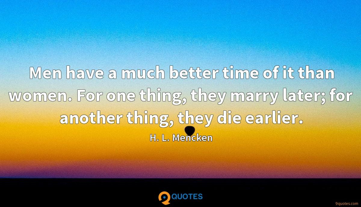 Men have a much better time of it than women. For one thing, they marry later; for another thing, they die earlier.