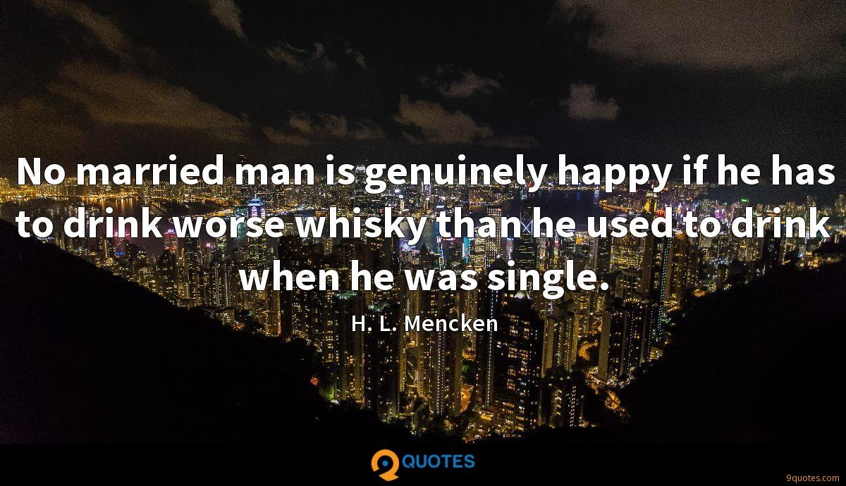 No married man is genuinely happy if he has to drink worse whisky than he used to drink when he was single.