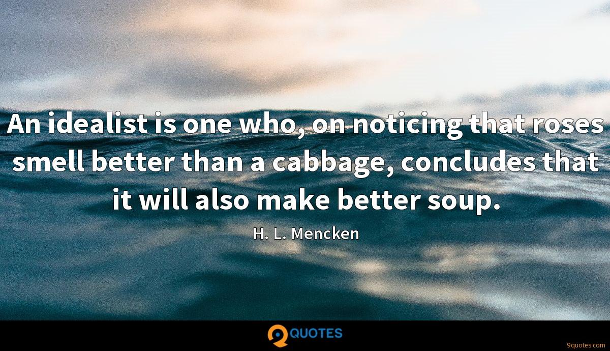 An idealist is one who, on noticing that roses smell better than a cabbage, concludes that it will also make better soup.