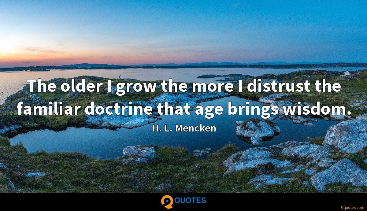 The older I grow the more I distrust the familiar doctrine that age brings wisdom.