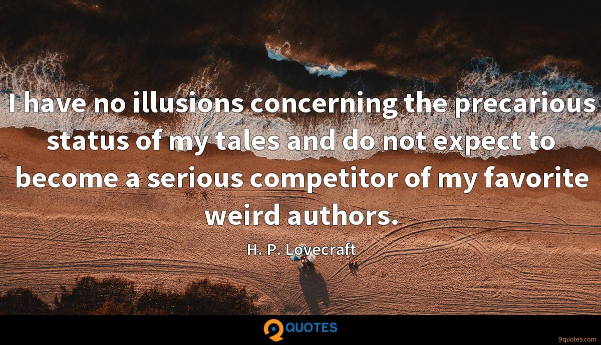 I have no illusions concerning the precarious status of my tales and do not expect to become a serious competitor of my favorite weird authors.
