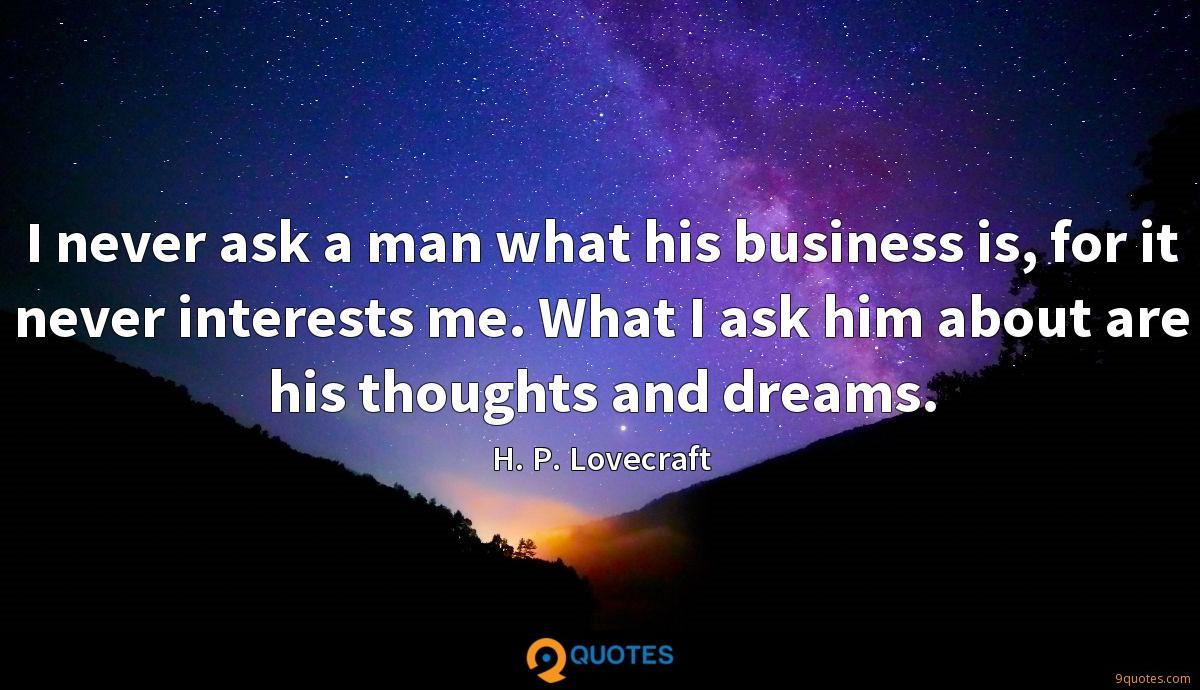 I never ask a man what his business is, for it never interests me. What I ask him about are his thoughts and dreams.
