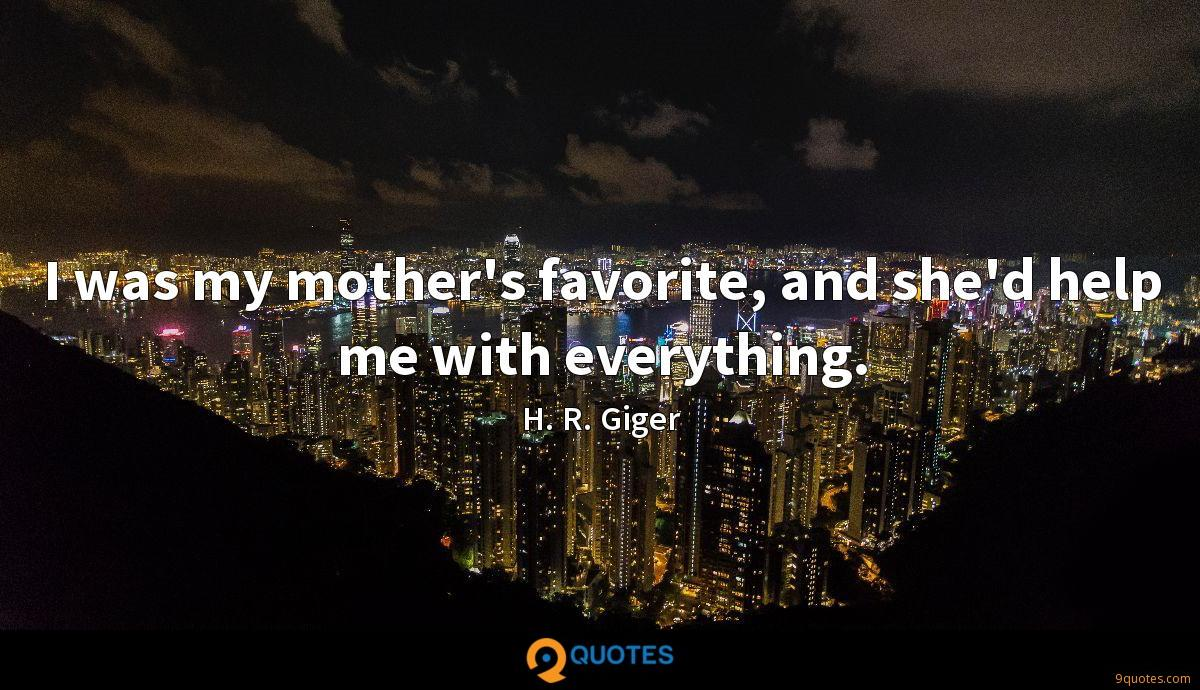 I was my mother's favorite, and she'd help me with everything.