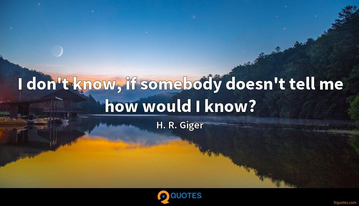 I don't know, if somebody doesn't tell me how would I know?