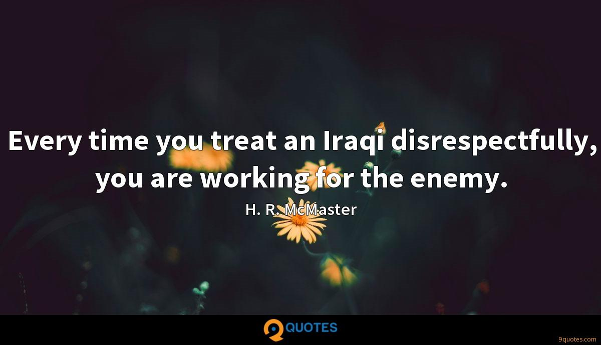 Every time you treat an Iraqi disrespectfully, you are working for the enemy.