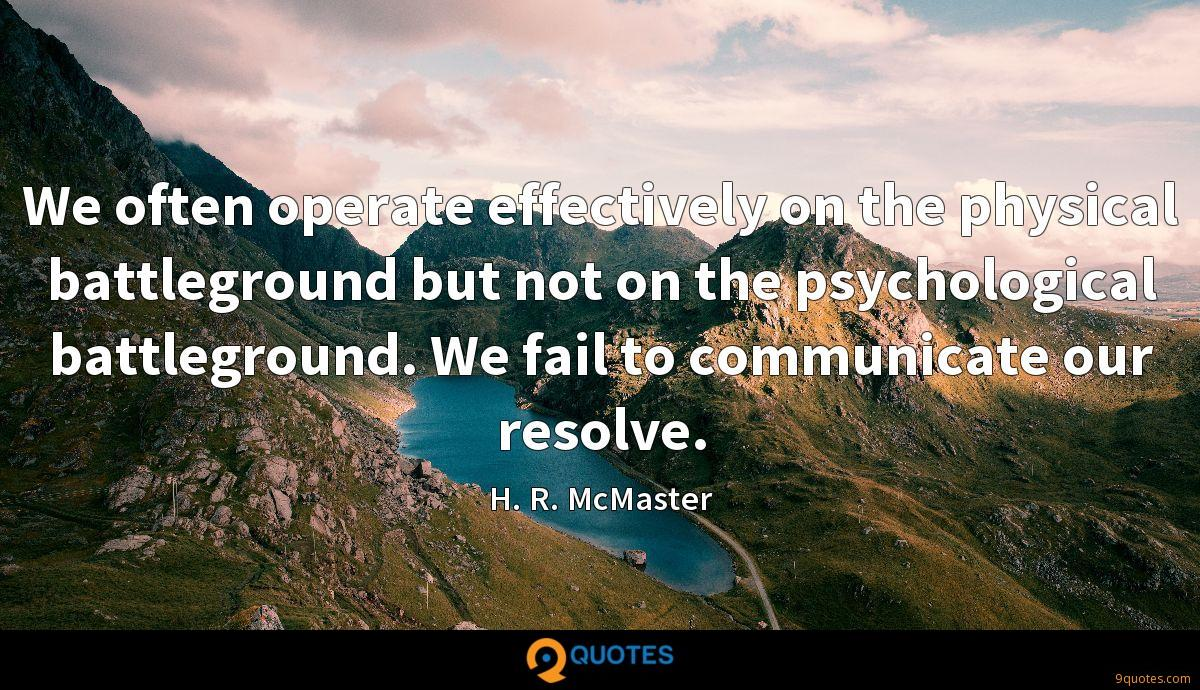 We often operate effectively on the physical battleground but not on the psychological battleground. We fail to communicate our resolve.