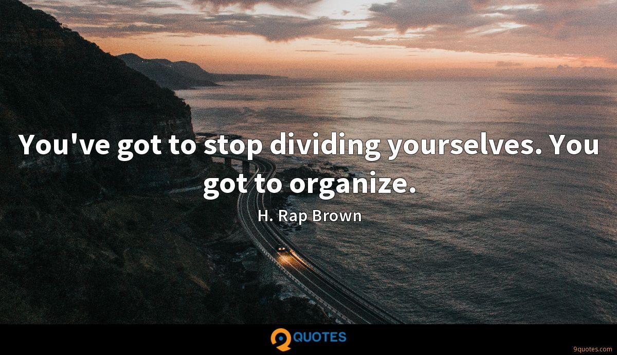 You've got to stop dividing yourselves. You got to organize.