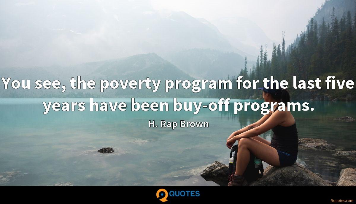 You see, the poverty program for the last five years have been buy-off programs.