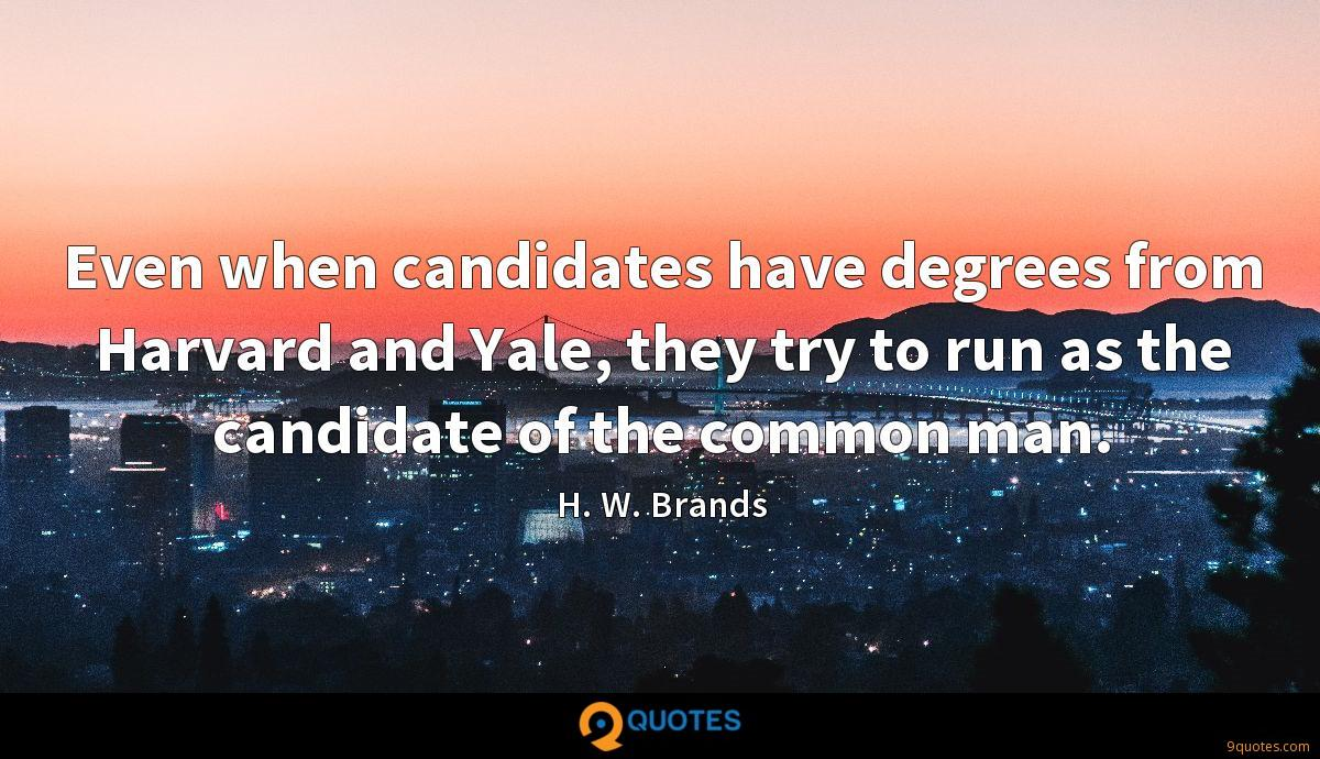 Even when candidates have degrees from Harvard and Yale, they try to run as the candidate of the common man.
