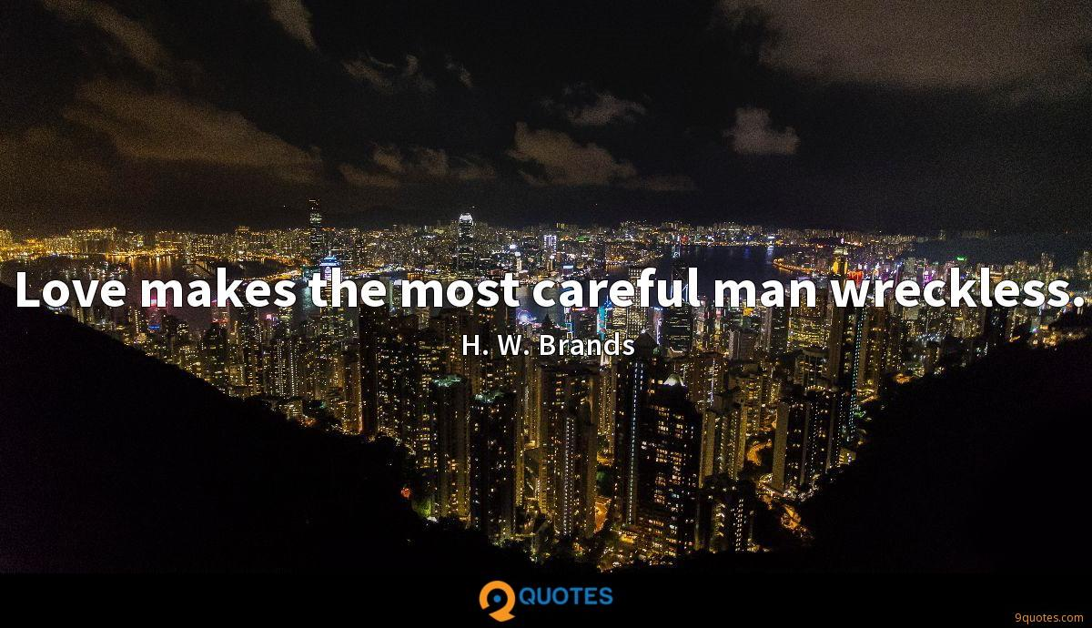 Love makes the most careful man wreckless.