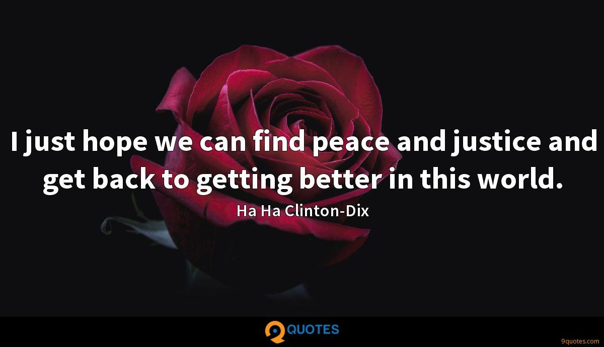 I just hope we can find peace and justice and get back to getting better in this world.