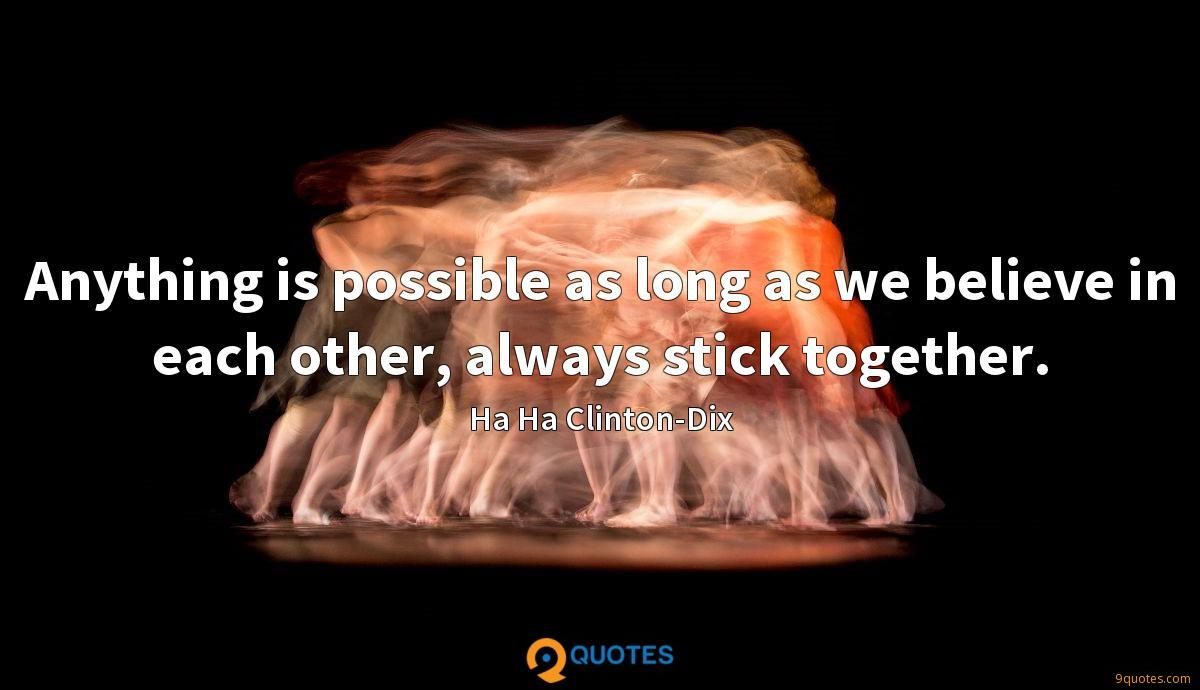 Anything is possible as long as we believe in each other, always stick together.