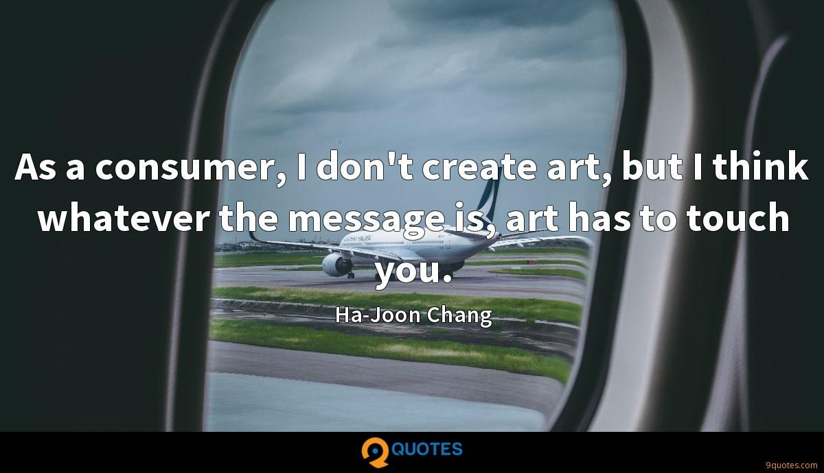 As a consumer, I don't create art, but I think whatever the message is, art has to touch you.