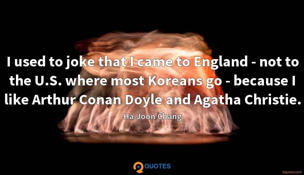 I used to joke that I came to England - not to the U.S. where most Koreans go - because I like Arthur Conan Doyle and Agatha Christie.
