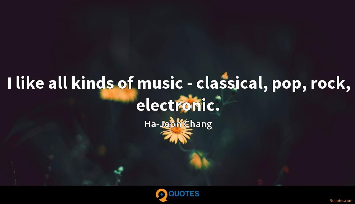 I like all kinds of music - classical, pop, rock, electronic.