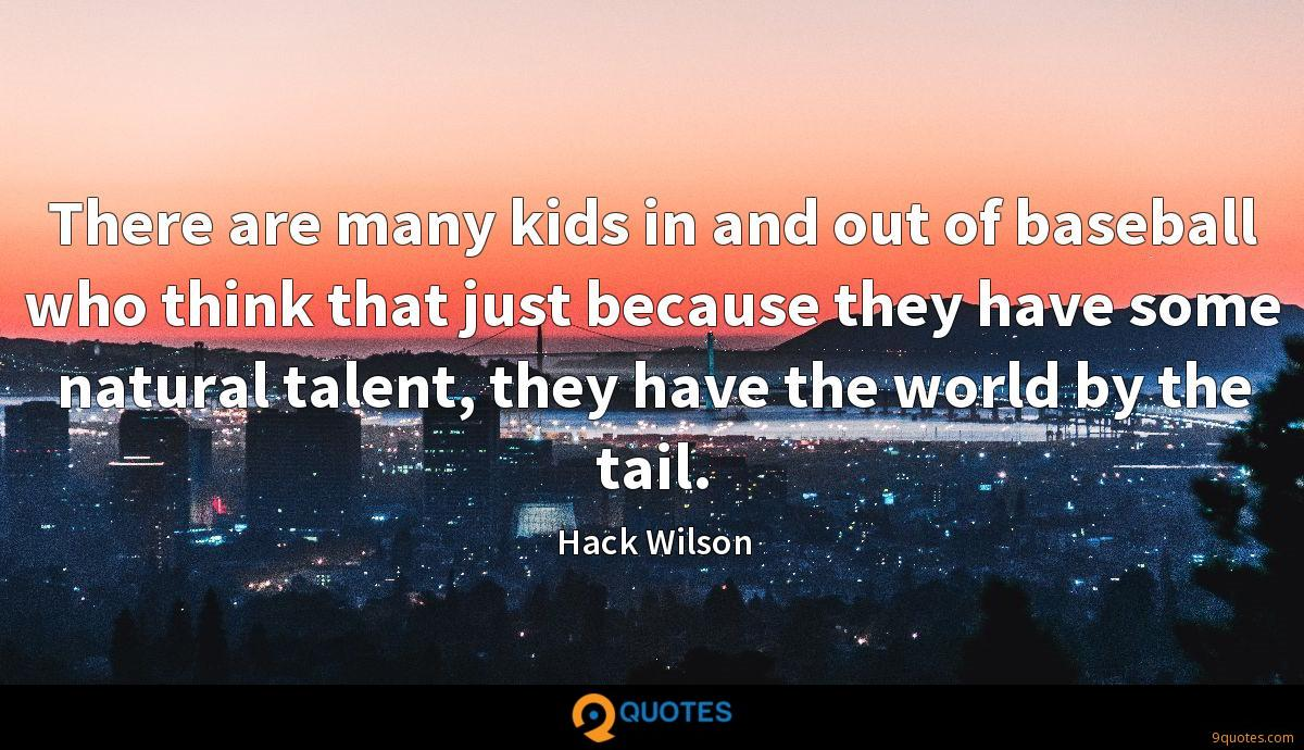 There are many kids in and out of baseball who think that just because they have some natural talent, they have the world by the tail.