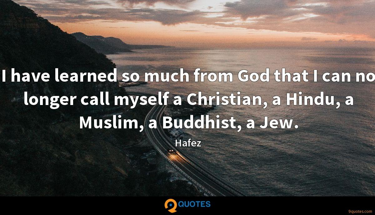 I have learned so much from God that I can no longer call myself a Christian, a Hindu, a Muslim, a Buddhist, a Jew.