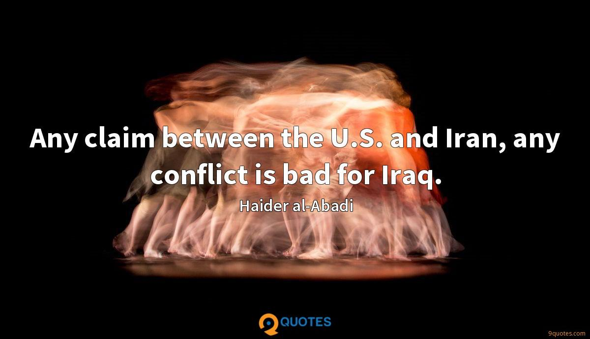 Any claim between the U.S. and Iran, any conflict is bad for Iraq.