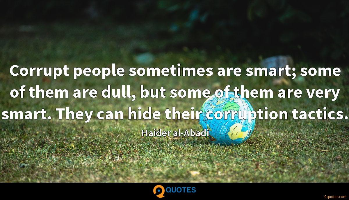 Corrupt people sometimes are smart; some of them are dull, but some of them are very smart. They can hide their corruption tactics.