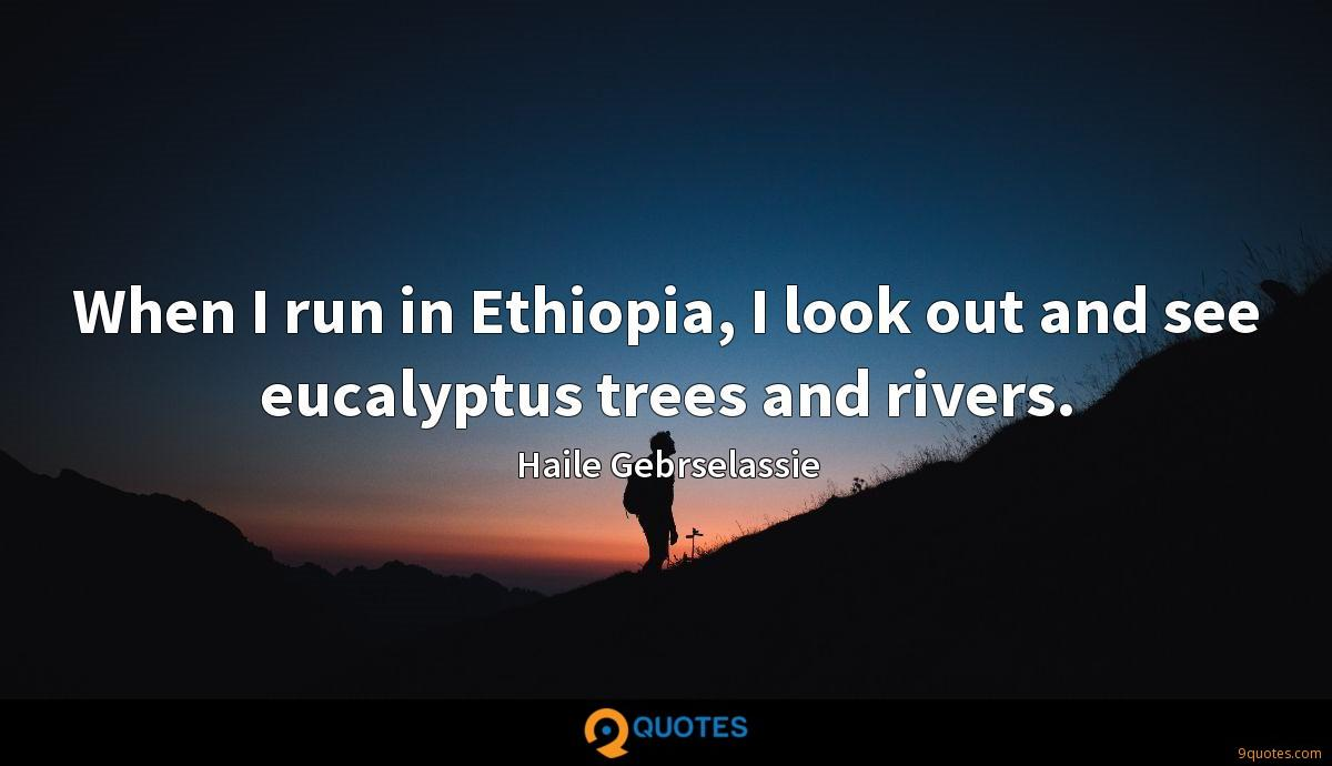 When I run in Ethiopia, I look out and see eucalyptus trees and rivers.