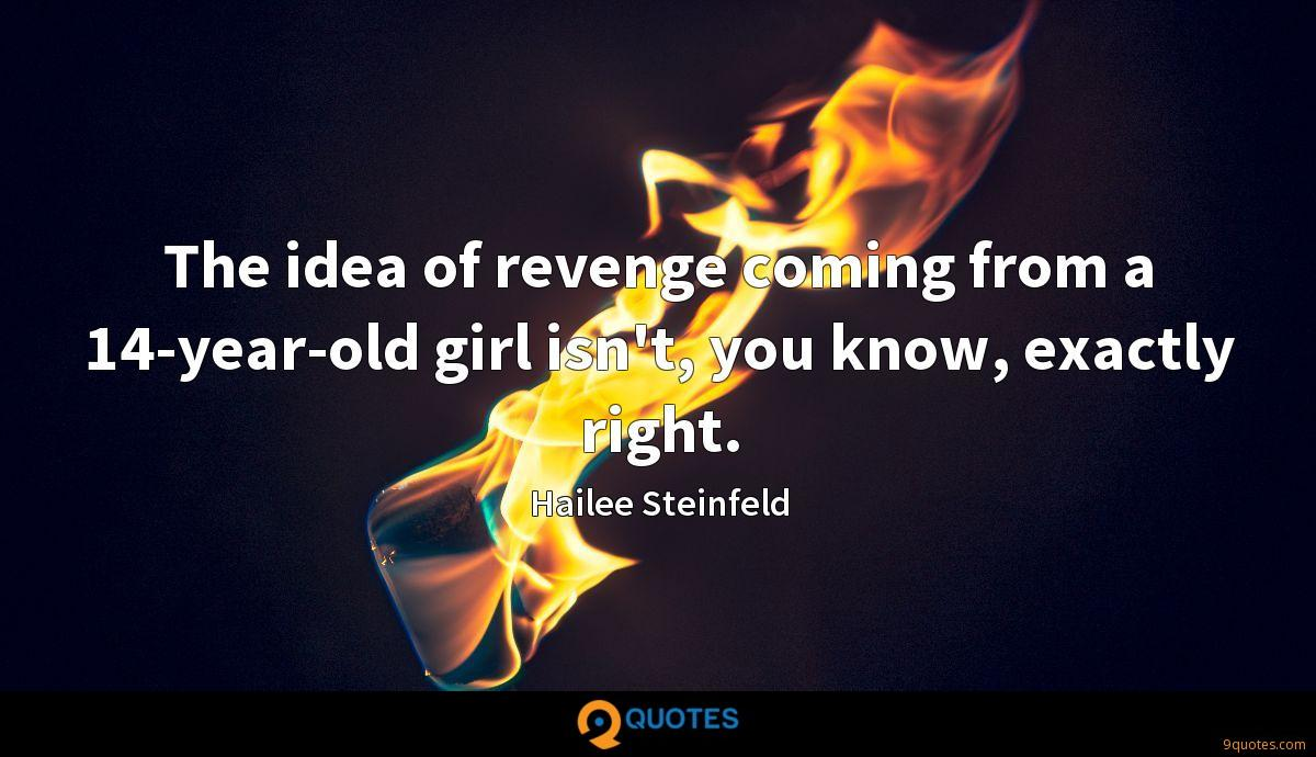 The idea of revenge coming from a 14-year-old girl isn't, you know, exactly right.