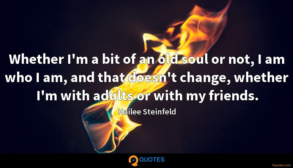 Whether I'm a bit of an old soul or not, I am who I am, and that doesn't change, whether I'm with adults or with my friends.