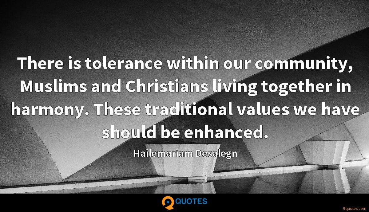 There is tolerance within our community, Muslims and Christians living together in harmony. These traditional values we have should be enhanced.