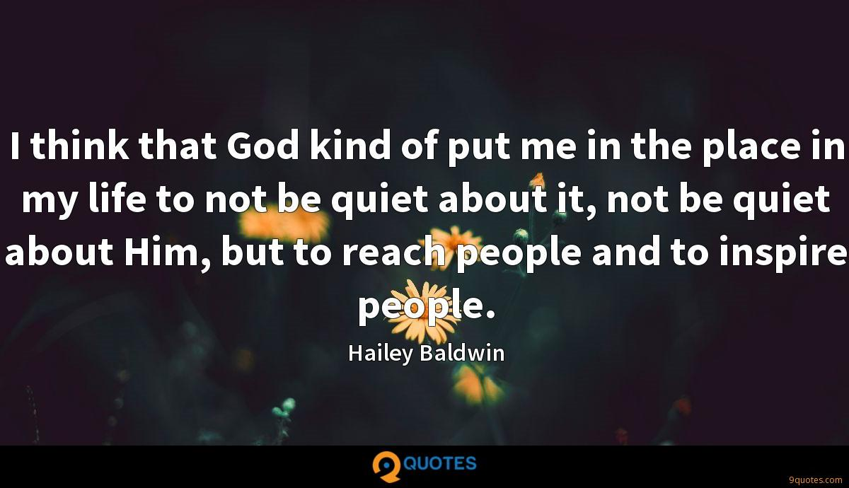 I think that God kind of put me in the place in my life to not be quiet about it, not be quiet about Him, but to reach people and to inspire people.