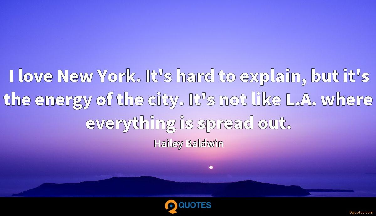 I love New York. It's hard to explain, but it's the energy of the city. It's not like L.A. where everything is spread out.